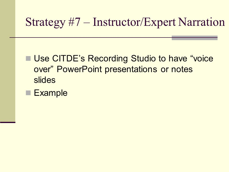 "Strategy #7 – Instructor/Expert Narration Use CITDE's Recording Studio to have ""voice over"" PowerPoint presentations or notes slides Example"