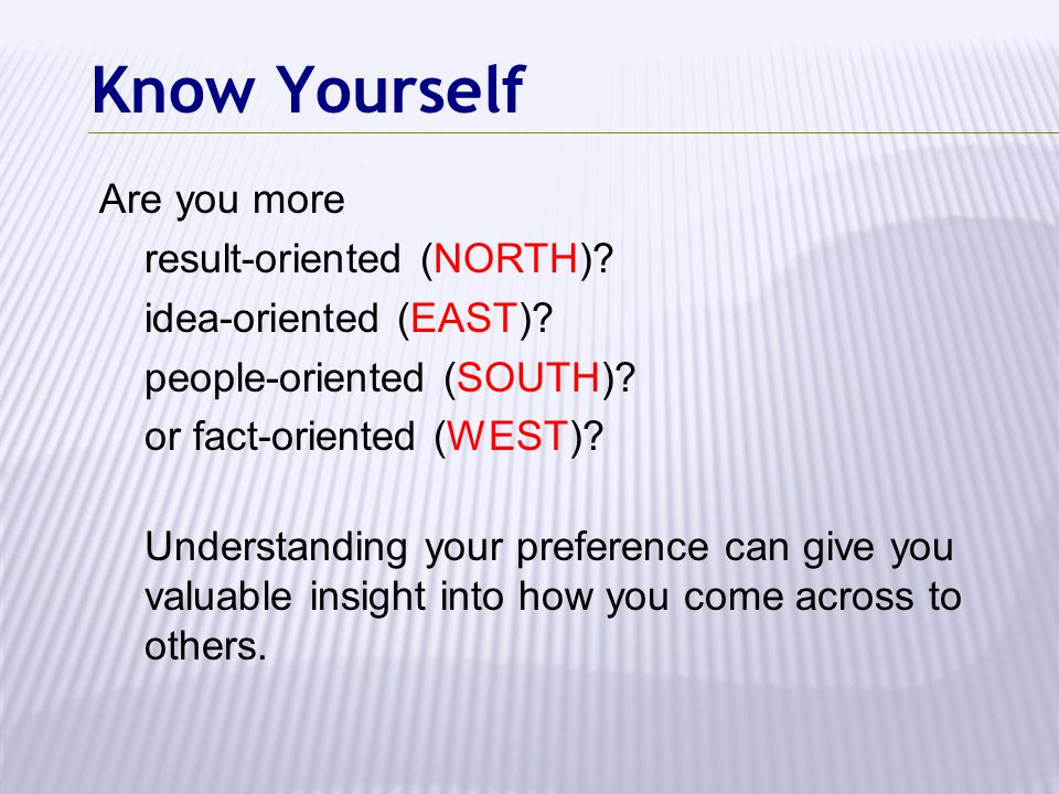 Know Yourself Are you more result-oriented (NORTH)? idea-oriented (EAST)? people-oriented (SOUTH)? or fact-oriented (WEST)? Understanding your prefere