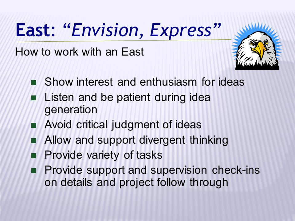"""East: """"Envision, Express"""" How to work with an East Show interest and enthusiasm for ideas Listen and be patient during idea generation Avoid critical"""