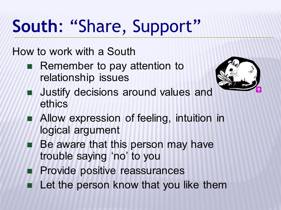South: Share, Support How to work with a South Remember to pay attention to relationship issues Justify decisions around values and ethics Allow expression of feeling, intuition in logical argument Be aware that this person may have trouble saying 'no' to you Provide positive reassurances Let the person know that you like them