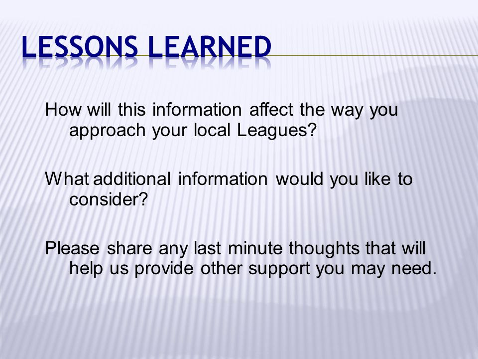 How will this information affect the way you approach your local Leagues? What additional information would you like to consider? Please share any las