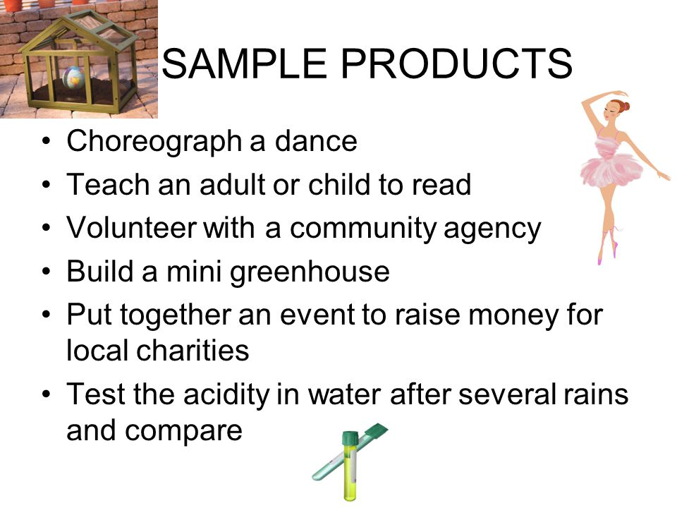 SAMPLE PRODUCTS Choreograph a dance Teach an adult or child to read Volunteer with a community agency Build a mini greenhouse Put together an event to raise money for local charities Test the acidity in water after several rains and compare