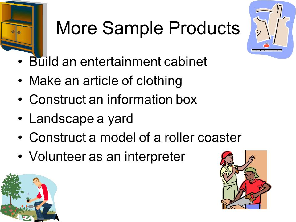 More Sample Products Build an entertainment cabinet Make an article of clothing Construct an information box Landscape a yard Construct a model of a roller coaster Volunteer as an interpreter