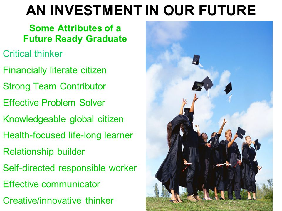 AN INVESTMENT IN OUR FUTURE Some Attributes of a Future Ready Graduate Critical thinker Financially literate citizen Strong Team Contributor Effective Problem Solver Knowledgeable global citizen Health-focused life-long learner Relationship builder Self-directed responsible worker Effective communicator Creative/innovative thinker
