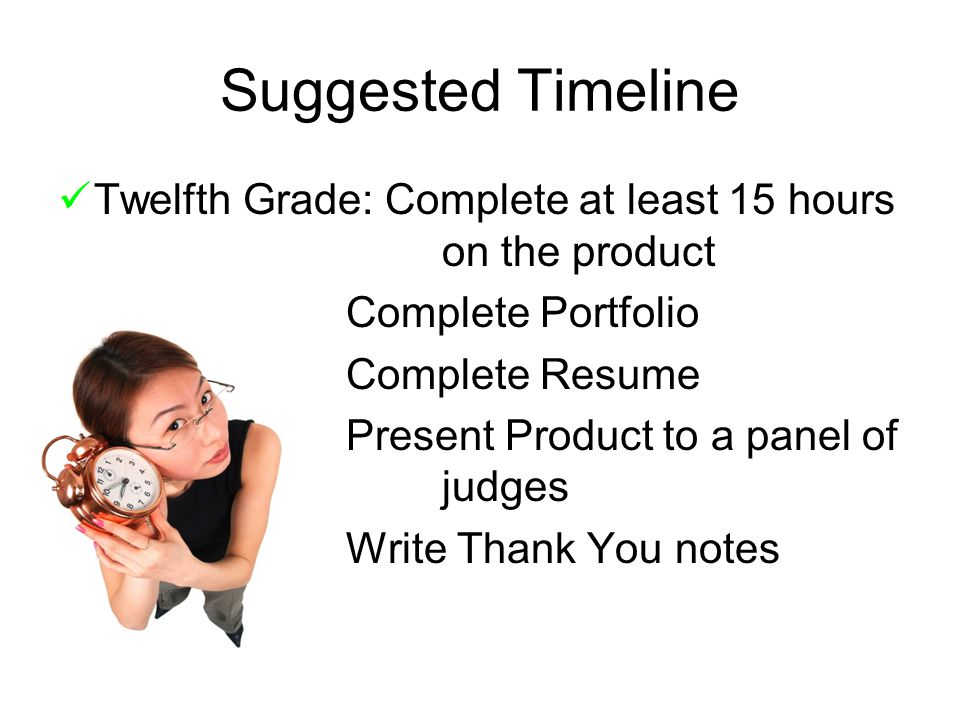 Suggested Timeline Twelfth Grade: Complete at least 15 hours on the product Complete Portfolio Complete Resume Present Product to a panel of judges Write Thank You notes