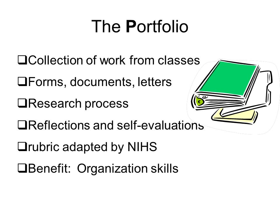 The Portfolio  Collection of work from classes  Forms, documents, letters  Research process  Reflections and self-evaluations  rubric adapted by