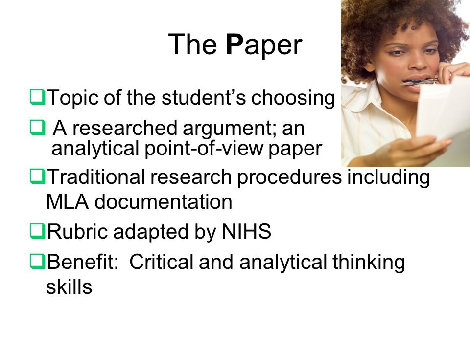The Paper  Topic of the student's choosing  A researched argument; an analytical point-of-view paper  Traditional research procedures including MLA documentation  Rubric adapted by NIHS  Benefit: Critical and analytical thinking skills