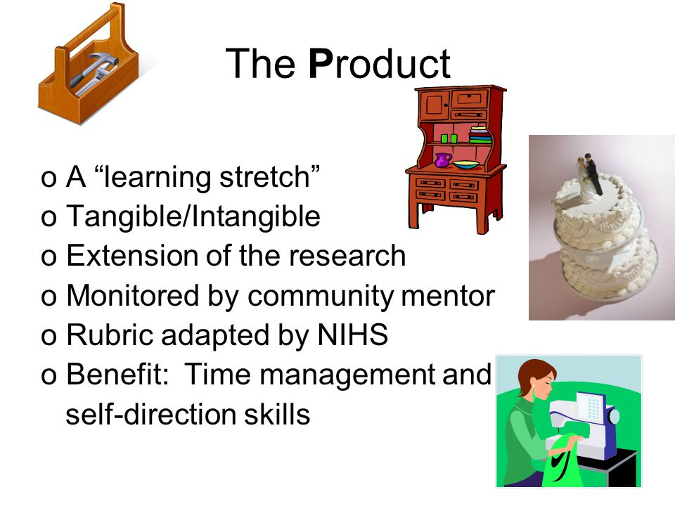 The Product oA learning stretch oTangible/Intangible oExtension of the research oMonitored by community mentor oRubric adapted by NIHS oBenefit: Time management and self-direction skills