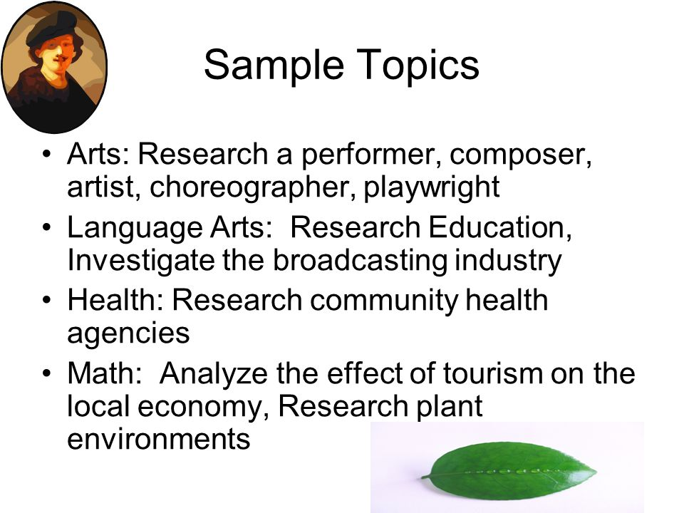 Sample Topics Arts: Research a performer, composer, artist, choreographer, playwright Language Arts: Research Education, Investigate the broadcasting