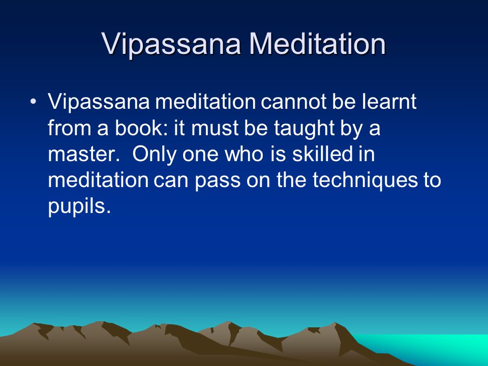 Vipassana Meditation Vipassana meditation cannot be learnt from a book: it must be taught by a master.