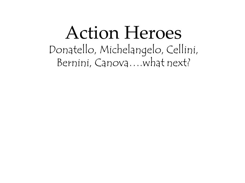 Action Heroes Donatello, Michelangelo, Cellini, Bernini, Canova….what next?