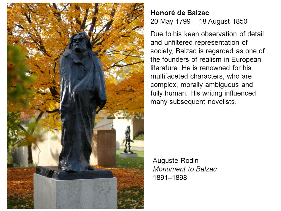 Honoré de Balzac 20 May 1799 – 18 August 1850 Due to his keen observation of detail and unfiltered representation of society, Balzac is regarded as on