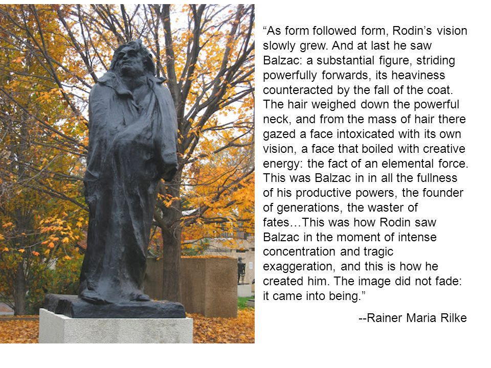 """As form followed form, Rodin's vision slowly grew. And at last he saw Balzac: a substantial figure, striding powerfully forwards, its heaviness count"