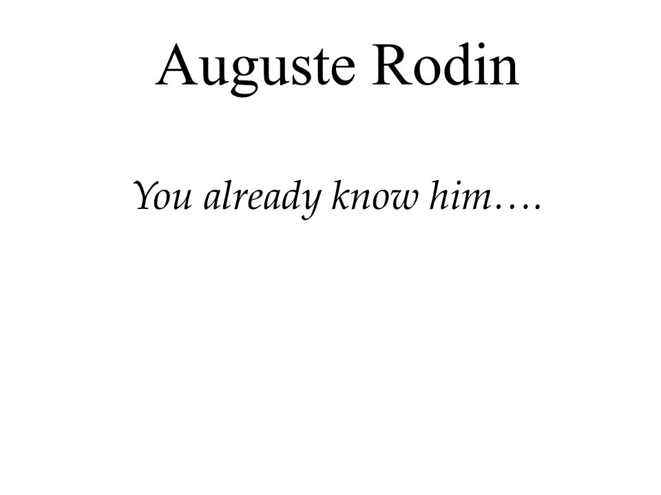 Auguste Rodin You already know him….