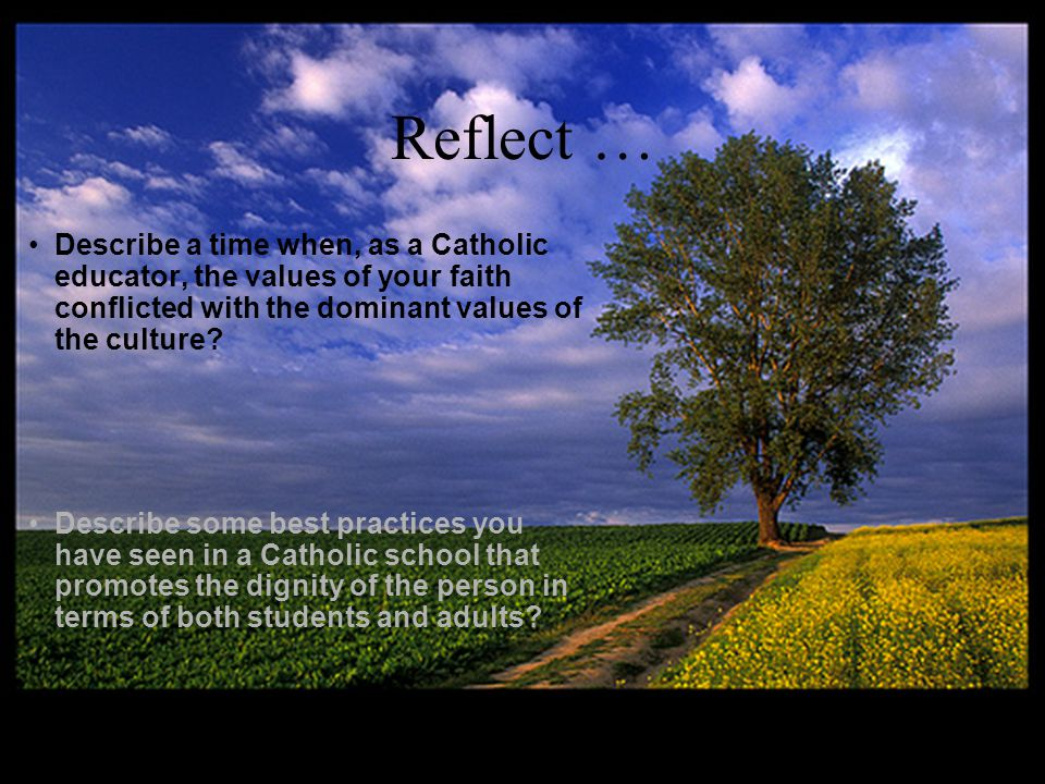 Reflect … Describe a time when, as a Catholic educator, the values of your faith conflicted with the dominant values of the culture.