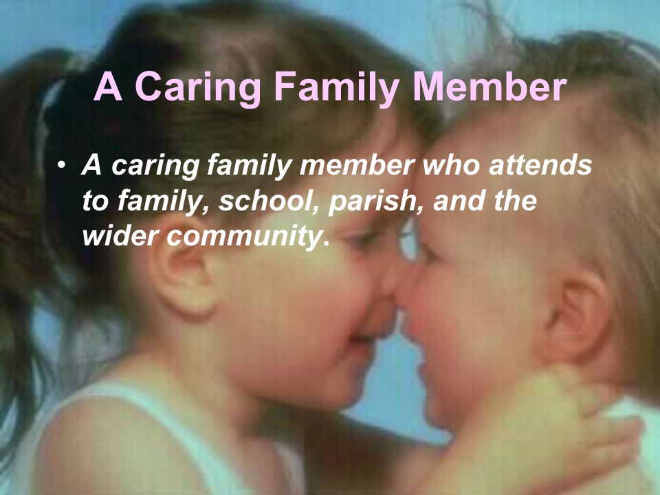 A Caring Family Member A caring family member who attends to family, school, parish, and the wider community.