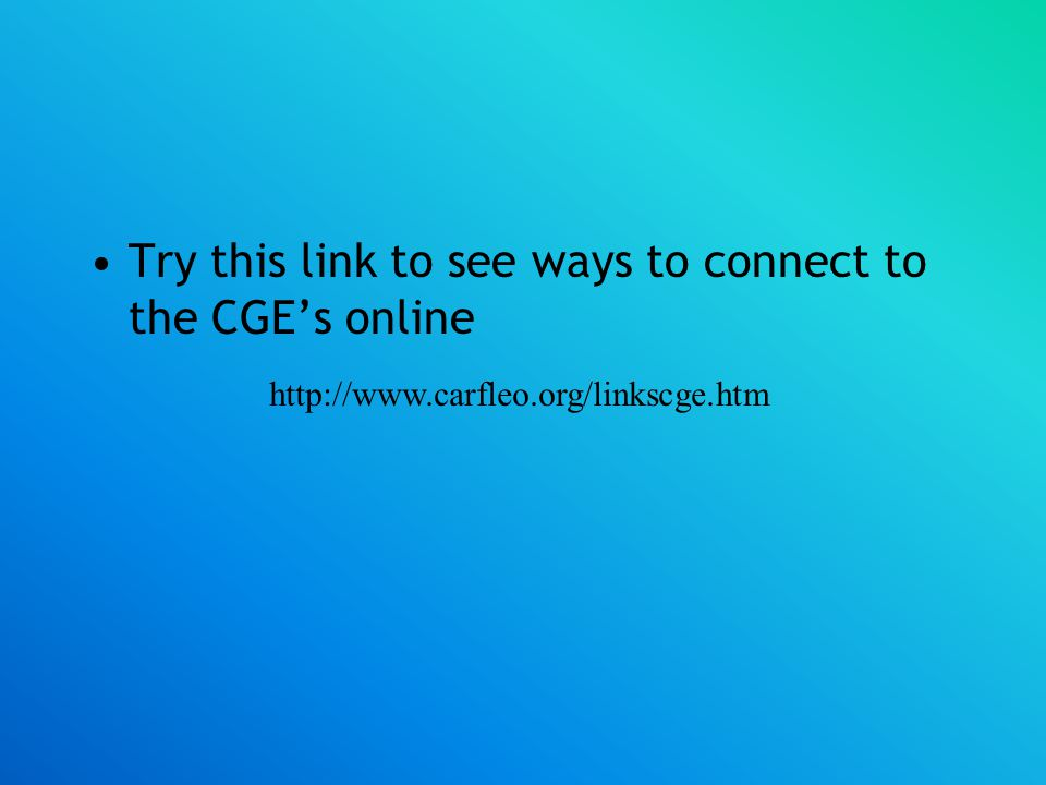 Try this link to see ways to connect to the CGE's online http://www.carfleo.org/linkscge.htm