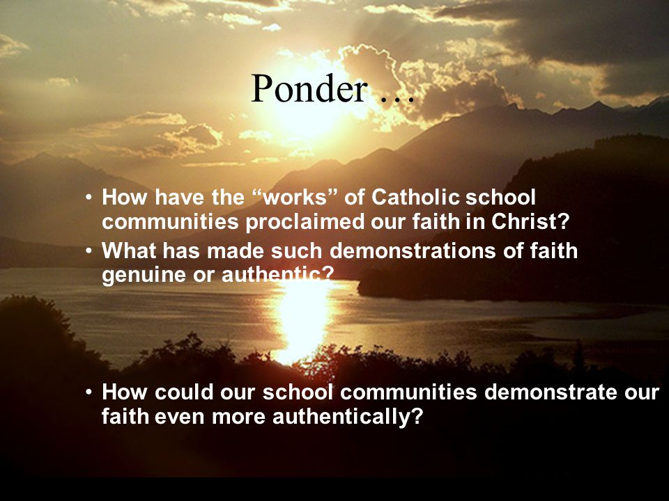 Ponder … How have the works of Catholic school communities proclaimed our faith in Christ.