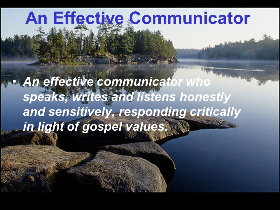 An Effective Communicator An effective communicator who speaks, writes and listens honestly and sensitively, responding critically in light of gospel values.