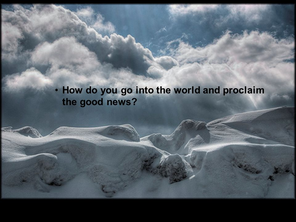 How do you go into the world and proclaim the good news