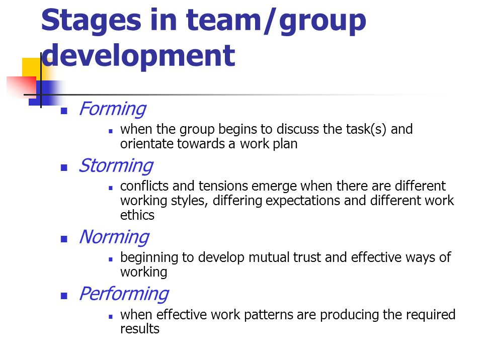 Stages in team/group development Forming when the group begins to discuss the task(s) and orientate towards a work plan Storming conflicts and tensions emerge when there are different working styles, differing expectations and different work ethics Norming beginning to develop mutual trust and effective ways of working Performing when effective work patterns are producing the required results