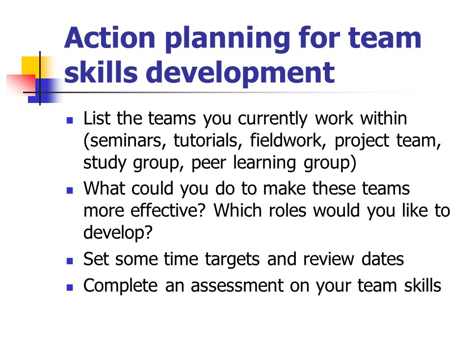 Action planning for team skills development List the teams you currently work within (seminars, tutorials, fieldwork, project team, study group, peer learning group) What could you do to make these teams more effective.