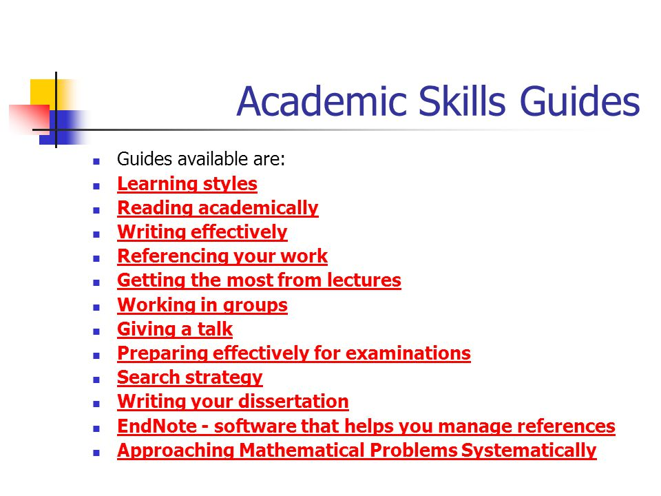 Academic Skills Guides Guides available are: Learning styles Reading academically Writing effectively Referencing your work Getting the most from lectures Working in groups Giving a talk Preparing effectively for examinations Search strategy Writing your dissertation EndNote - software that helps you manage references EndNote - software that helps you manage references Approaching Mathematical Problems Systematically