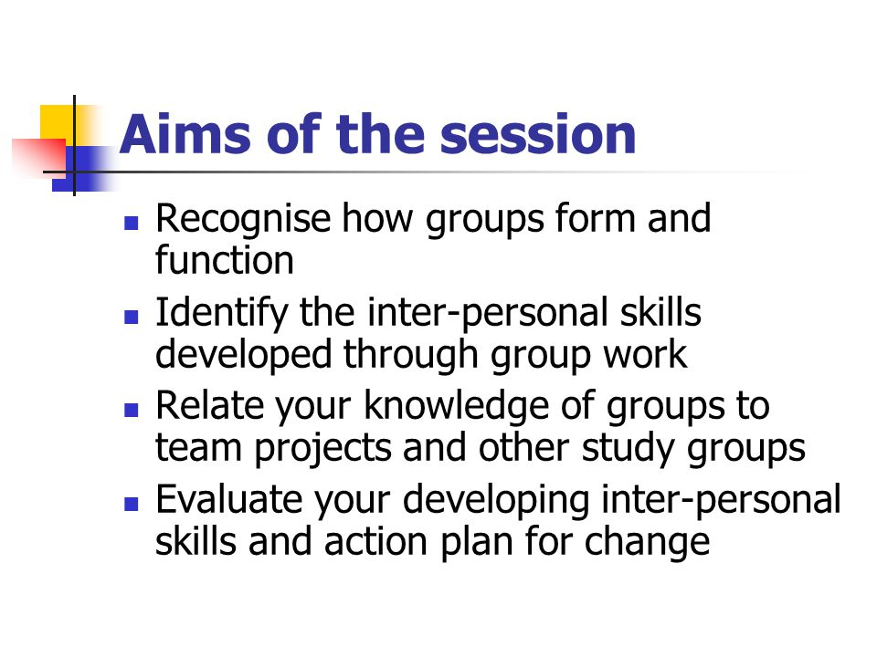 Aims of the session Recognise how groups form and function Identify the inter-personal skills developed through group work Relate your knowledge of groups to team projects and other study groups Evaluate your developing inter-personal skills and action plan for change