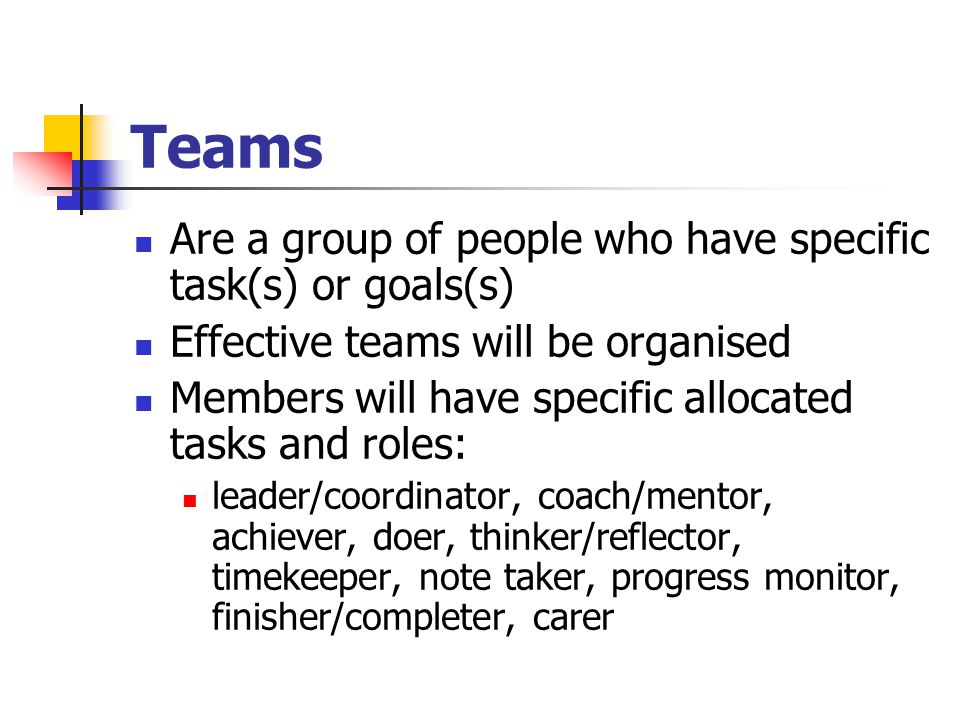 Teams Are a group of people who have specific task(s) or goals(s) Effective teams will be organised Members will have specific allocated tasks and roles: leader/coordinator, coach/mentor, achiever, doer, thinker/reflector, timekeeper, note taker, progress monitor, finisher/completer, carer
