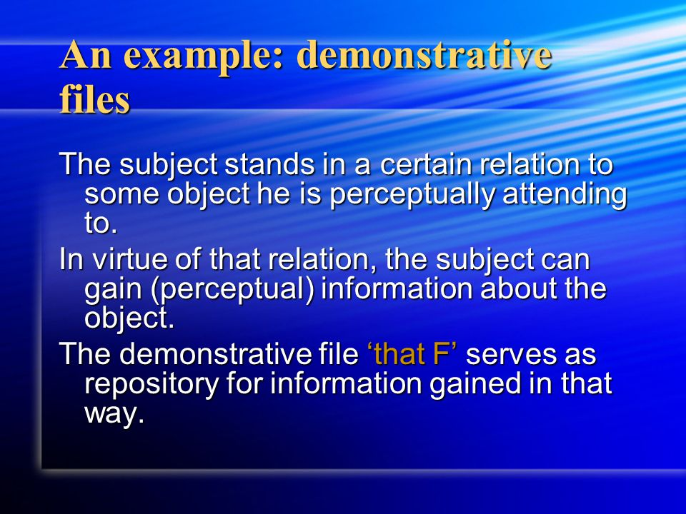 An example: demonstrative files The subject stands in a certain relation to some object he is perceptually attending to. In virtue of that relation, t