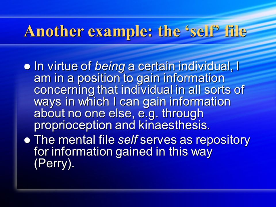 Another example: the 'self' file In virtue of being a certain individual, I am in a position to gain information concerning that individual in all sor