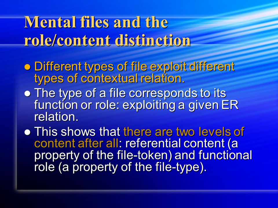Mental files and the role/content distinction Different types of file exploit different types of contextual relation. Different types of file exploit