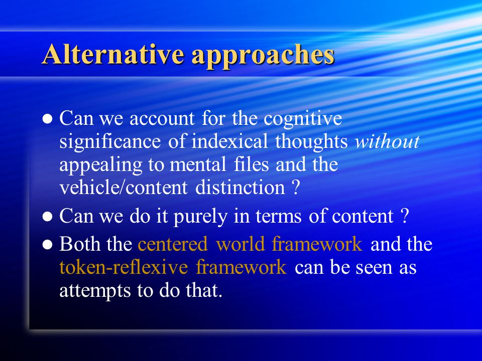 Alternative approaches Can we account for the cognitive significance of indexical thoughts without appealing to mental files and the vehicle/content d