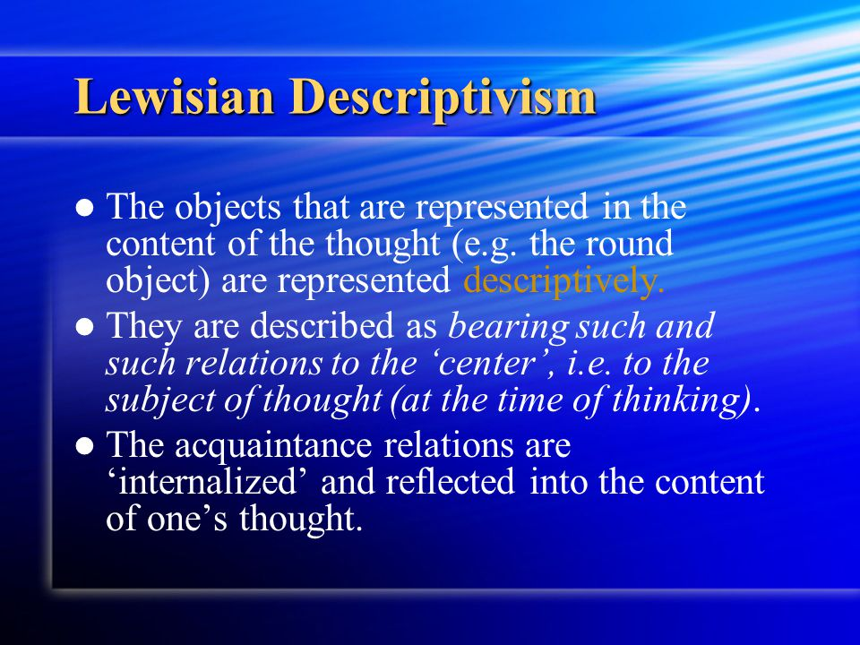 Lewisian Descriptivism The objects that are represented in the content of the thought (e.g. the round object) are represented descriptively. They are