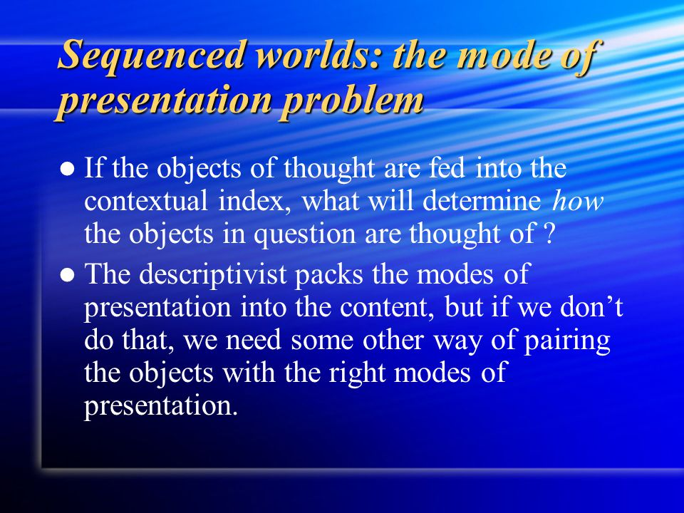 Sequenced worlds: the mode of presentation problem If the objects of thought are fed into the contextual index, what will determine how the objects in