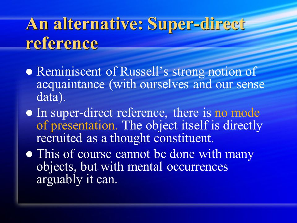 An alternative: Super-direct reference Reminiscent of Russell's strong notion of acquaintance (with ourselves and our sense data). In super-direct ref