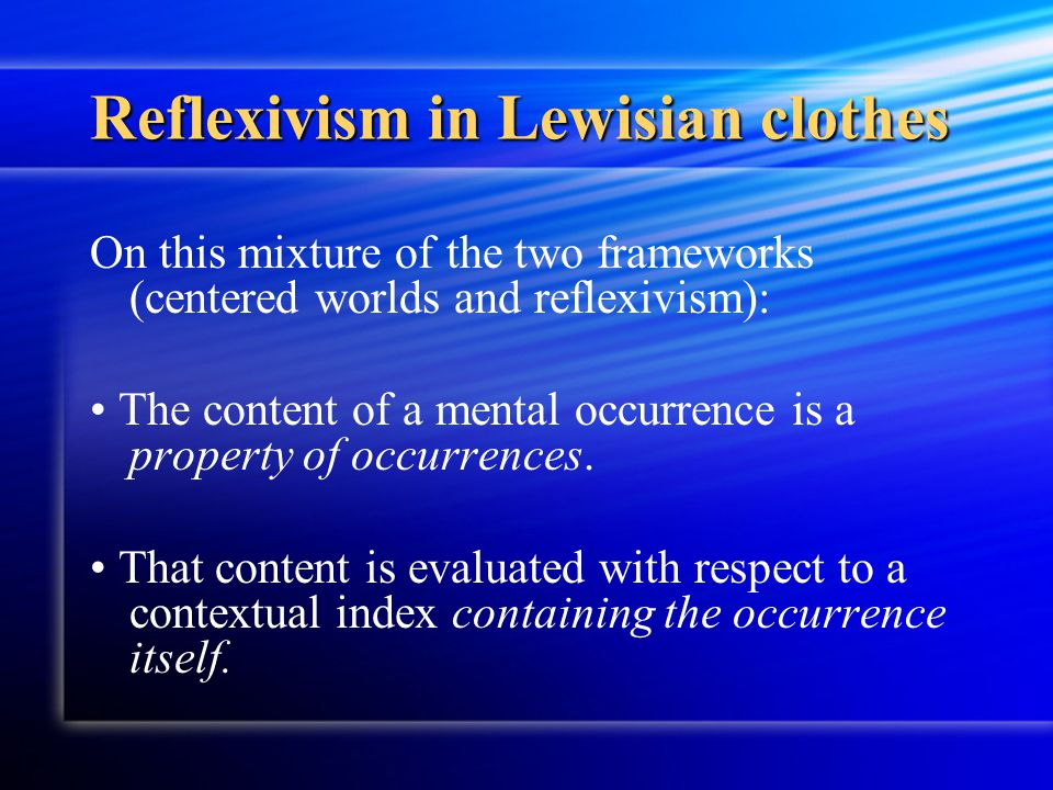 Reflexivism in Lewisian clothes On this mixture of the two frameworks (centered worlds and reflexivism): The content of a mental occurrence is a prope