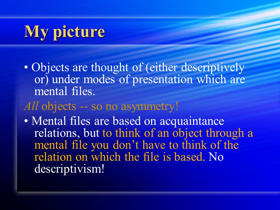 My picture Objects are thought of (either descriptively or) under modes of presentation which are mental files. All objects -- so no asymmetry! Mental