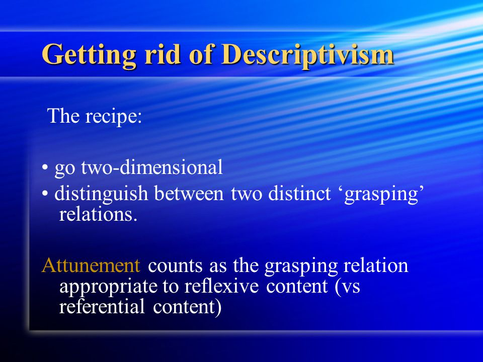 Getting rid of Descriptivism The recipe: go two-dimensional distinguish between two distinct 'grasping' relations. Attunement counts as the grasping r