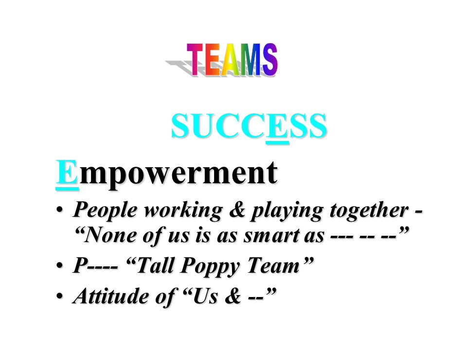 SUCCESS Empowerment People working & playing together - None of us is as smart as --- -- -- People working & playing together - None of us is as smart as --- -- -- P---- Tall Poppy Team P---- Tall Poppy Team Attitude of Us & -- Attitude of Us & --