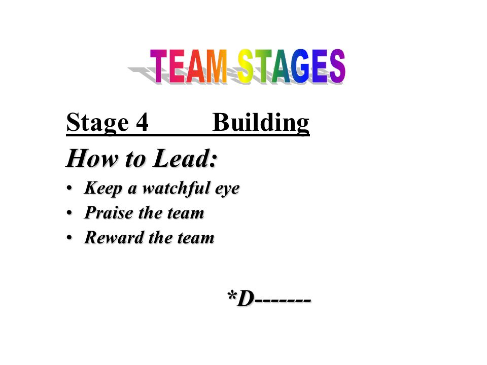 Stage 4Building How to Lead: Keep a watchful eyeKeep a watchful eye Praise the teamPraise the team Reward the teamReward the team*D-------