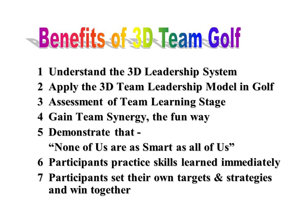 1Understand the 3D Leadership System 2Apply the 3D Team Leadership Model in Golf 3Assessment of Team Learning Stage 4Gain Team Synergy, the fun way 5Demonstrate that - None of Us are as Smart as all of Us 6Participants practice skills learned immediately 7Participants set their own targets & strategies and win together