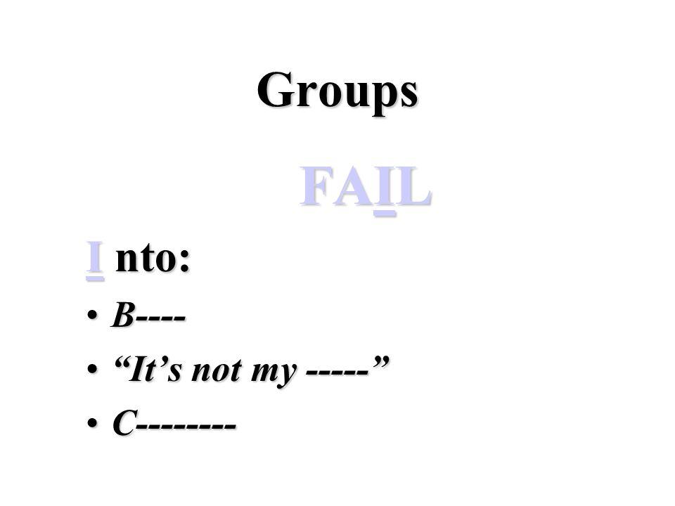Groups FAIL I nto: B----B---- It's not my ----- It's not my ----- C--------C--------