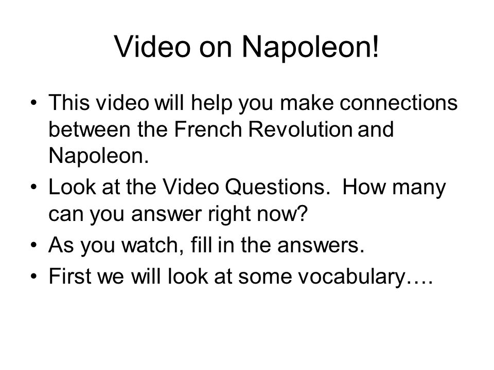 Video on Napoleon! This video will help you make connections between the French Revolution and Napoleon. Look at the Video Questions. How many can you