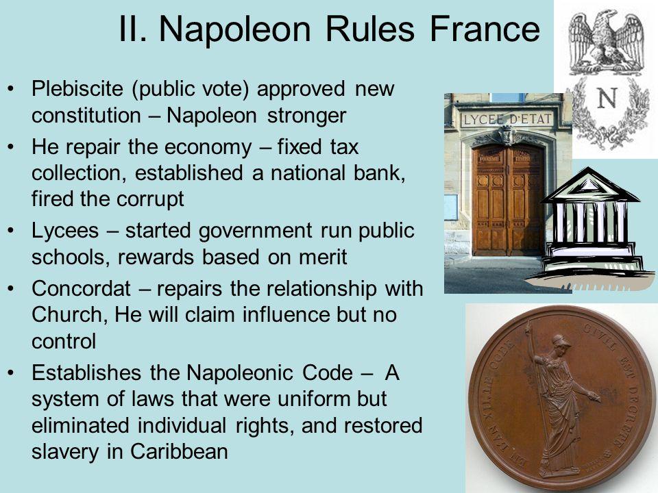 II. Napoleon Rules France Plebiscite (public vote) approved new constitution – Napoleon stronger He repair the economy – fixed tax collection, establi