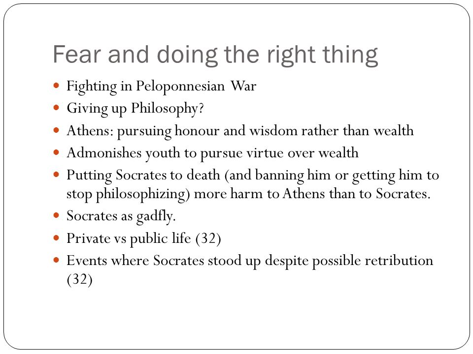 Fear and doing the right thing Fighting in Peloponnesian War Giving up Philosophy? Athens: pursuing honour and wisdom rather than wealth Admonishes yo