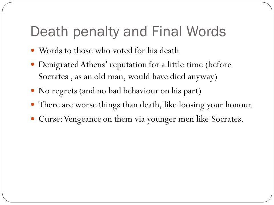 Death penalty and Final Words Words to those who voted for his death Denigrated Athens' reputation for a little time (before Socrates, as an old man,