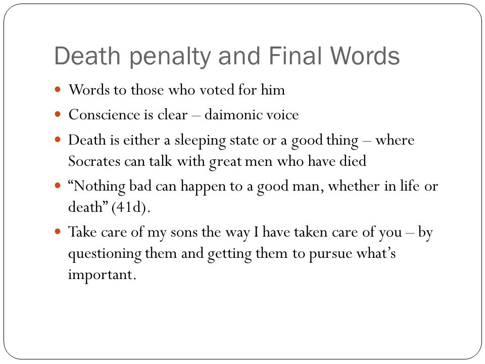 Death penalty and Final Words Words to those who voted for him Conscience is clear – daimonic voice Death is either a sleeping state or a good thing –