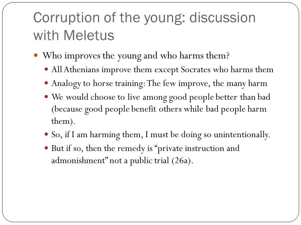 Corruption of the young: discussion with Meletus Who improves the young and who harms them? All Athenians improve them except Socrates who harms them