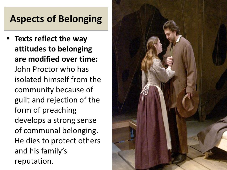 Aspects of Belonging  Texts reflect the way attitudes to belonging are modified over time: John Proctor who has isolated himself from the community because of guilt and rejection of the form of preaching develops a strong sense of communal belonging.